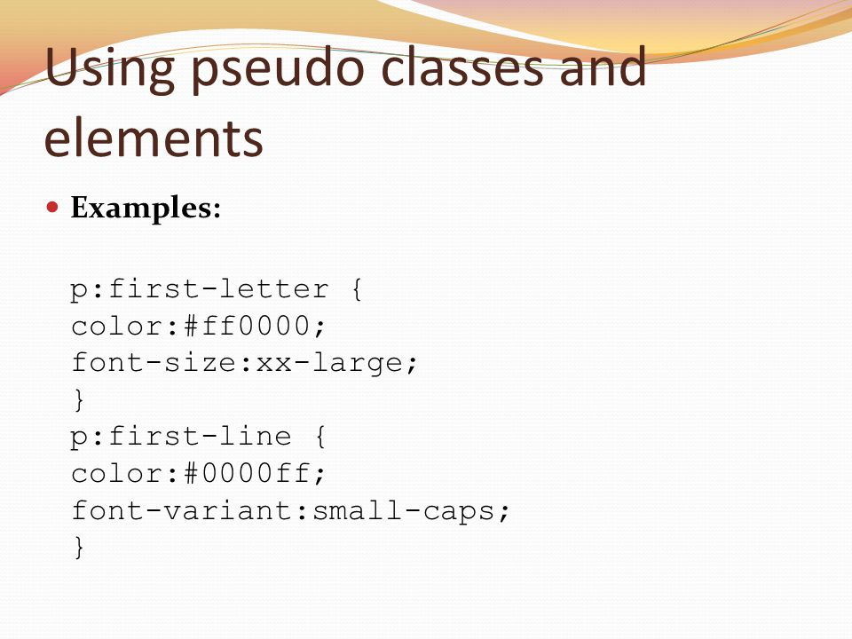 Using pseudo classes and elements Examples: p:first-letter { color:#ff0000; font-size:xx-large; } p:first-line { color:#0000ff; font-variant:small-cap