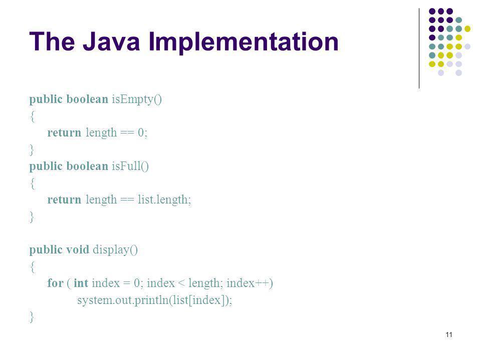 11 The Java Implementation public boolean isEmpty() { return length == 0; } public boolean isFull() { return length == list.length; } public void disp