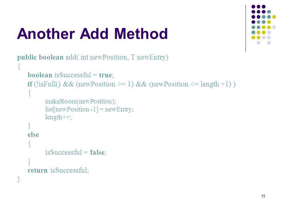 15 Another Add Method public boolean add( int newPosition, T newEntry) { boolean isSuccessful = true; if (!isFull() && (newPosition >= 1) && (newPosit