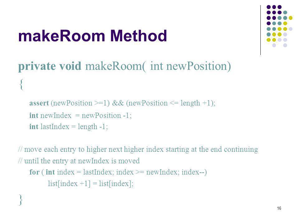 16 makeRoom Method private void makeRoom( int newPosition) { assert (newPosition >=1) && (newPosition <= length +1); int newIndex = newPosition -1; in