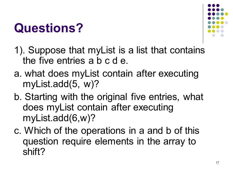 17 Questions? 1). Suppose that myList is a list that contains the five entries a b c d e. a. what does myList contain after executing myList.add(5, w)