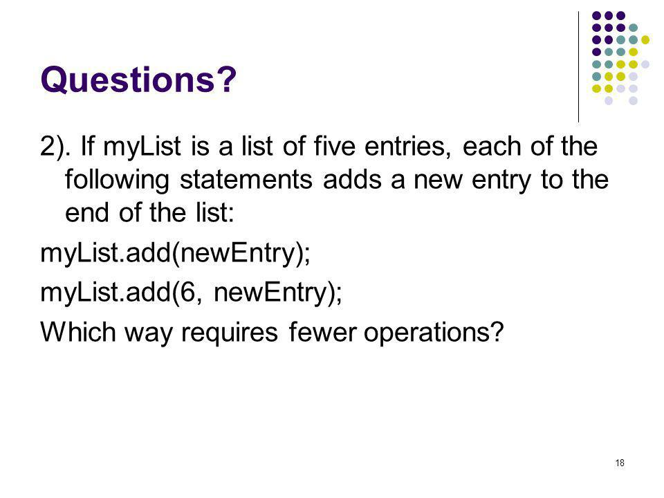 18 Questions? 2). If myList is a list of five entries, each of the following statements adds a new entry to the end of the list: myList.add(newEntry);