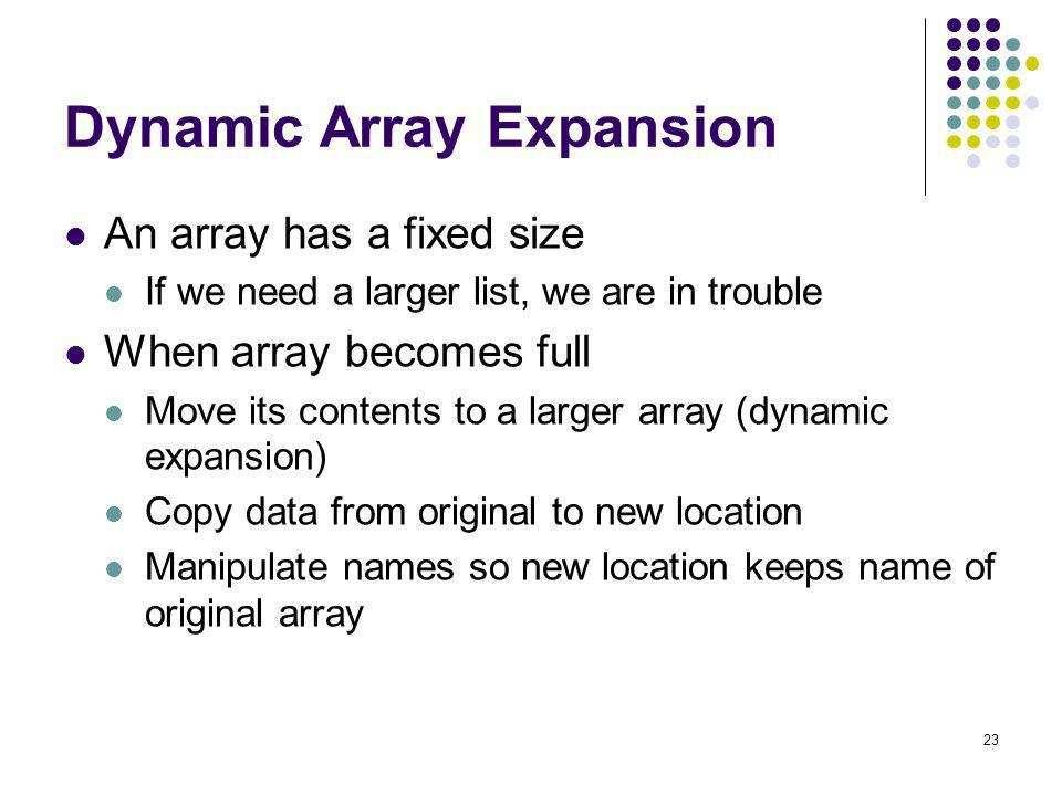 23 Dynamic Array Expansion An array has a fixed size If we need a larger list, we are in trouble When array becomes full Move its contents to a larger