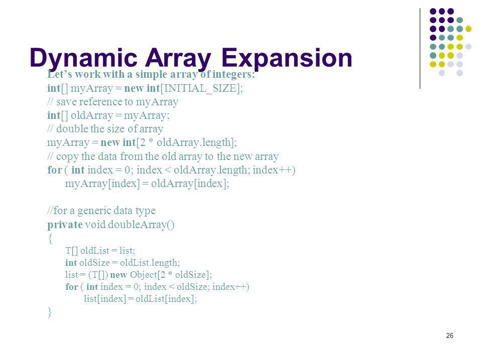 26 Dynamic Array Expansion Lets work with a simple array of integers: int[] myArray = new int[INITIAL_SIZE]; // save reference to myArray int[] oldArr