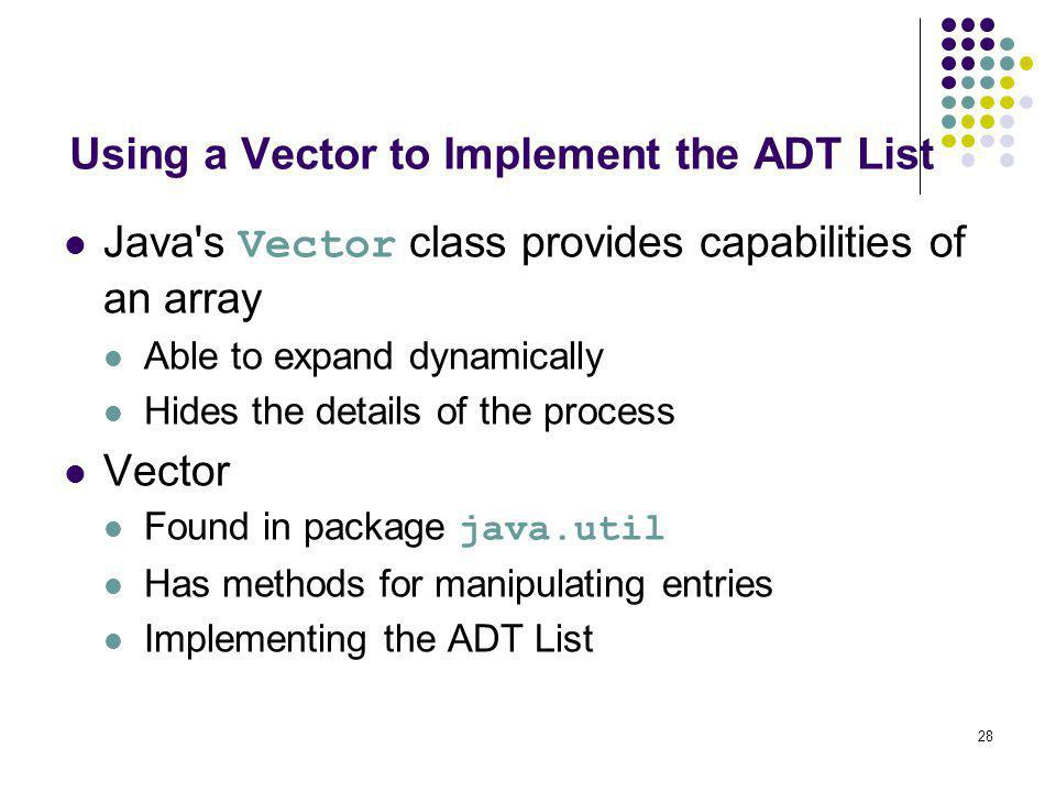 28 Using a Vector to Implement the ADT List Java's Vector class provides capabilities of an array Able to expand dynamically Hides the details of the