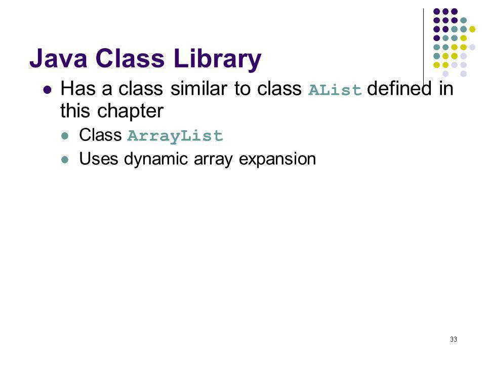 33 Java Class Library Has a class similar to class AList defined in this chapter Class ArrayList Uses dynamic array expansion