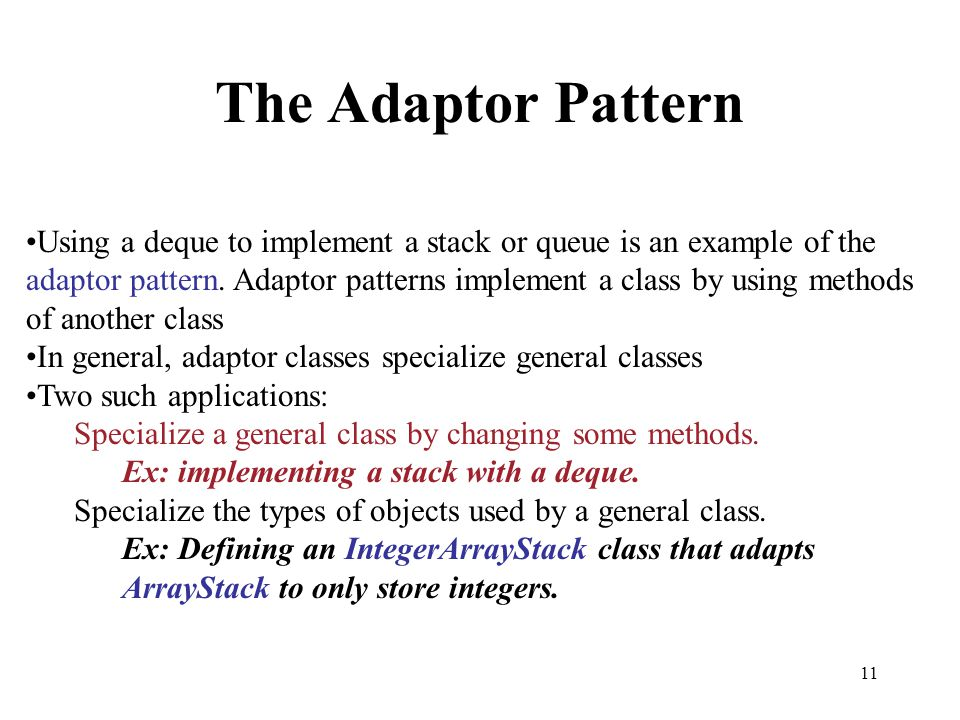 11 The Adaptor Pattern Using a deque to implement a stack or queue is an example of the adaptor pattern. Adaptor patterns implement a class by using m