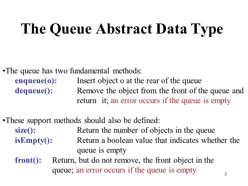 3 The Queue Abstract Data Type The queue has two fundamental methods: enqueue(o):Insert object o at the rear of the queue dequeue():Remove the object
