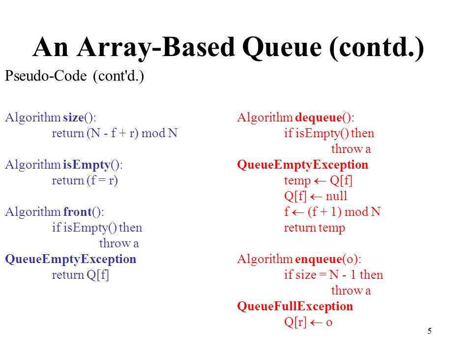 5 An Array-Based Queue (contd.) Pseudo-Code (cont'd.) Algorithm size(): return (N - f + r) mod N Algorithm isEmpty(): return (f = r) Algorithm front()