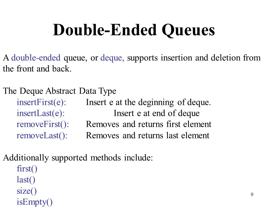 9 Double-Ended Queues A double-ended queue, or deque, supports insertion and deletion from the front and back. The Deque Abstract Data Type insertFirs