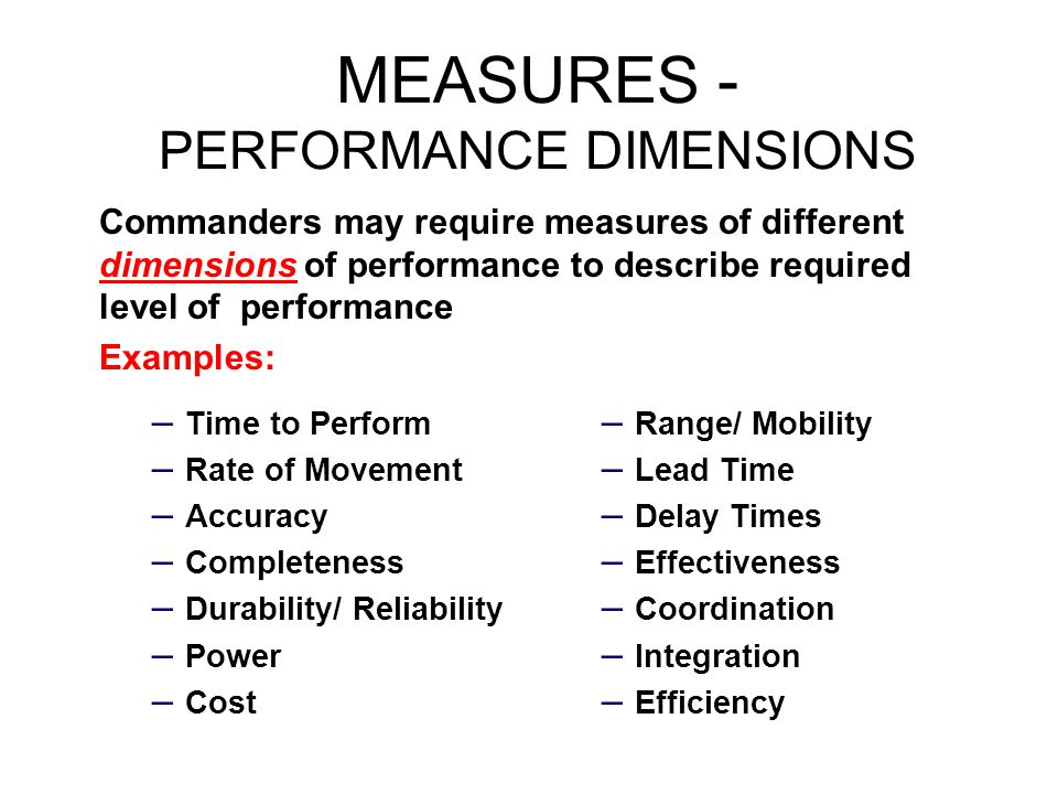 MEASURES - PERFORMANCE DIMENSIONS – Time to Perform – Rate of Movement – Accuracy – Completeness – Durability/ Reliability – Power – Cost – Range/ Mob