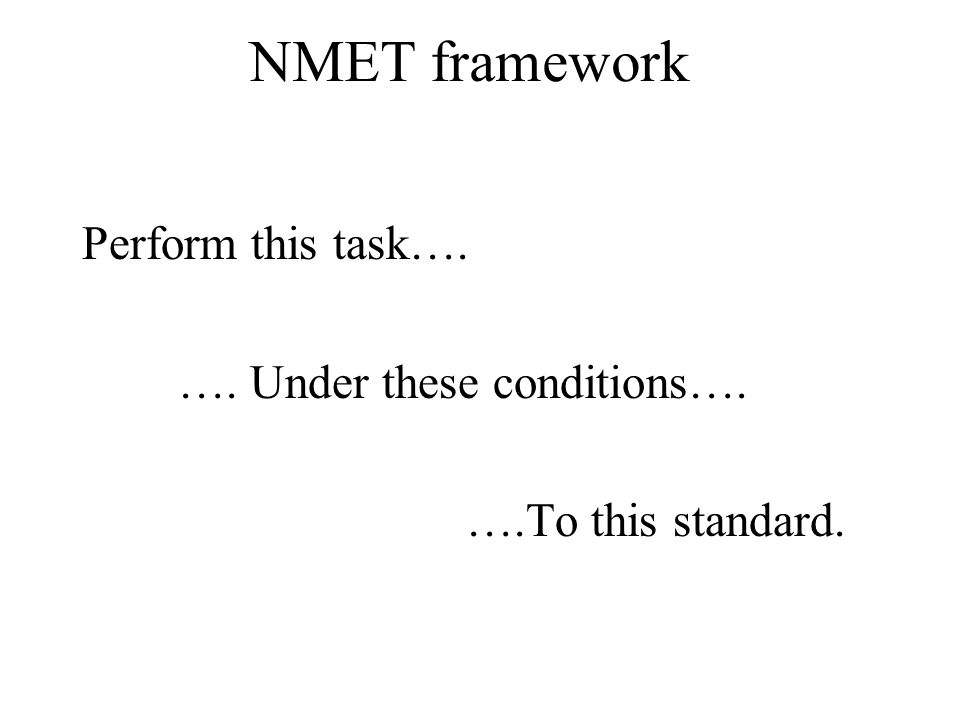 NMET framework Perform this task…. …. Under these conditions…. ….To this standard.