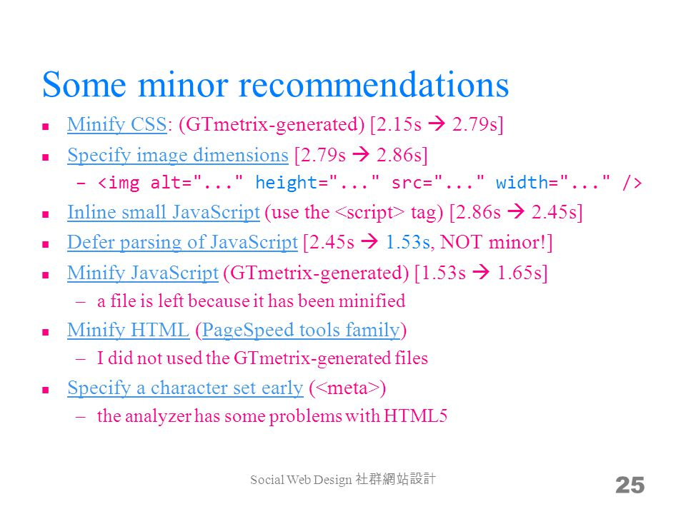Some minor recommendations Minify CSS: (GTmetrix-generated) [2.15s 2.79s] Minify CSS Specify image dimensions [2.79s 2.86s] Specify image dimensions – Inline small JavaScript (use the tag) [2.86s 2.45s] Inline small JavaScript Defer parsing of JavaScript [2.45s 1.53s, NOT minor!] Defer parsing of JavaScript Minify JavaScript (GTmetrix-generated) [1.53s 1.65s] Minify JavaScript –a file is left because it has been minified Minify HTML (PageSpeed tools family) Minify HTMLPageSpeed tools family –I did not used the GTmetrix-generated files Specify a character set early ( ) Specify a character set early –the analyzer has some problems with HTML5 Social Web Design 25