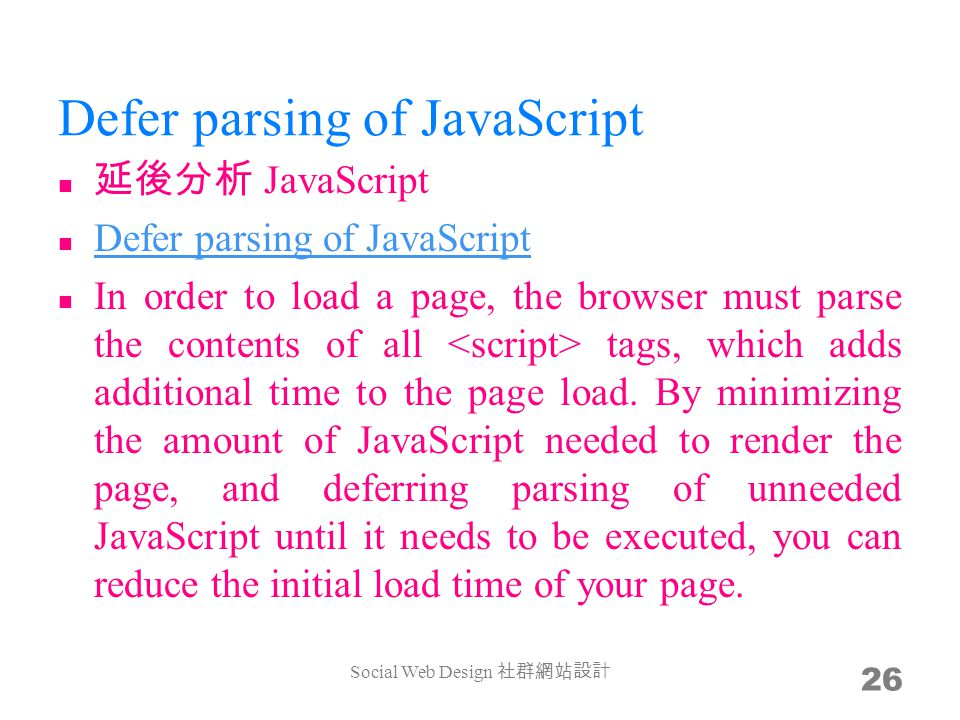Defer parsing of JavaScript JavaScript Defer parsing of JavaScript Defer parsing of JavaScript In order to load a page, the browser must parse the contents of all tags, which adds additional time to the page load.