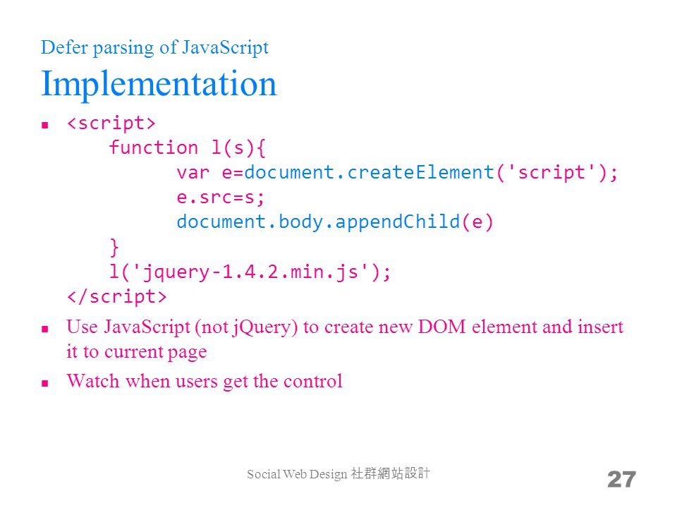Defer parsing of JavaScript Implementation function l(s){ var e=document.createElement( script ); e.src=s; document.body.appendChild(e) } l( jquery min.js ); Use JavaScript (not jQuery) to create new DOM element and insert it to current page Watch when users get the control Social Web Design 27