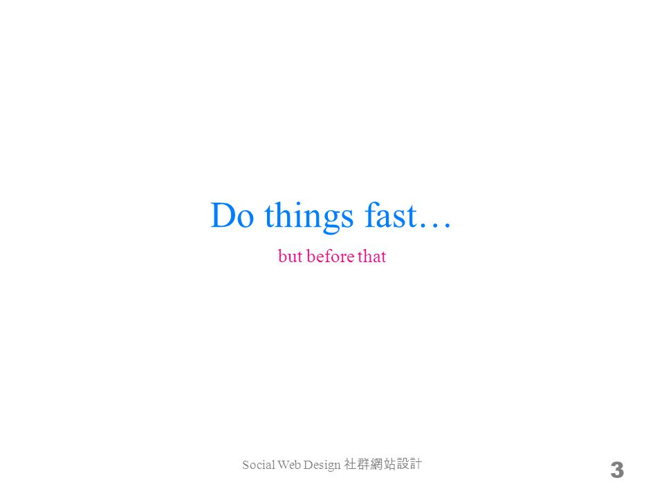 Do things fast… 3 but before that Social Web Design