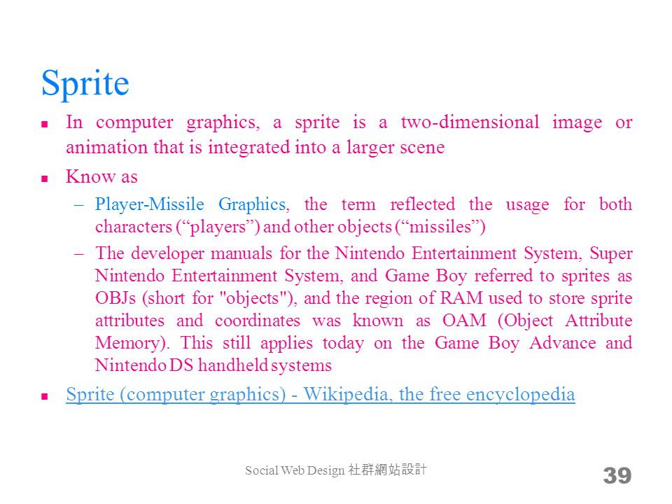 Sprite In computer graphics, a sprite is a two-dimensional image or animation that is integrated into a larger scene Know as –Player-Missile Graphics, the term reflected the usage for both characters (players) and other objects (missiles) –The developer manuals for the Nintendo Entertainment System, Super Nintendo Entertainment System, and Game Boy referred to sprites as OBJs (short for objects ), and the region of RAM used to store sprite attributes and coordinates was known as OAM (Object Attribute Memory).