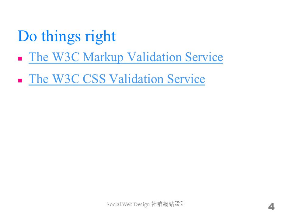 Do things right The W3C Markup Validation Service The W3C Markup Validation Service The W3C CSS Validation Service The W3C CSS Validation Service Social Web Design 4
