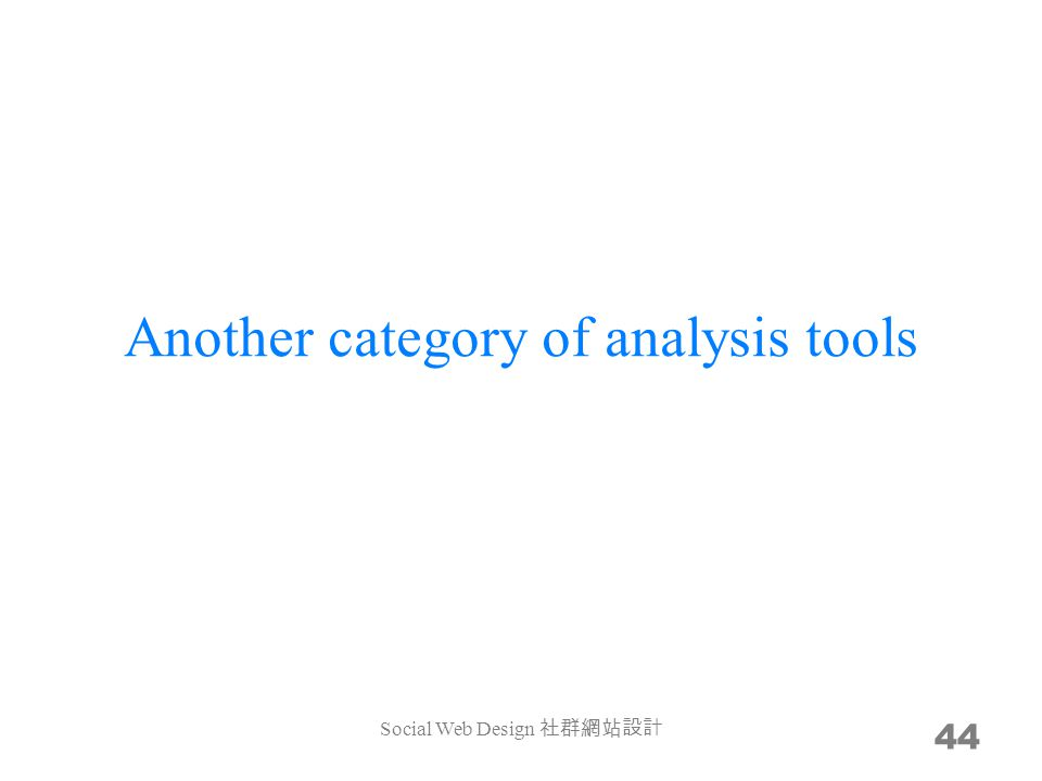 Another category of analysis tools 44 Social Web Design