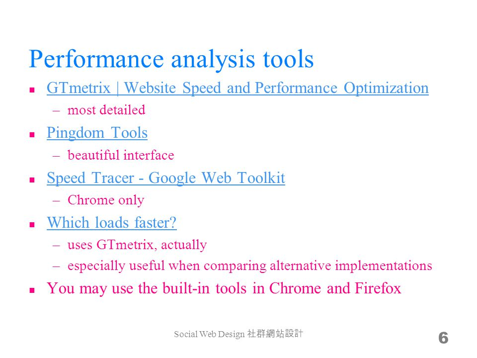 Performance analysis tools GTmetrix | Website Speed and Performance Optimization GTmetrix | Website Speed and Performance Optimization –most detailed Pingdom Tools Pingdom Tools –beautiful interface Speed Tracer - Google Web Toolkit Speed Tracer - Google Web Toolkit –Chrome only Which loads faster.