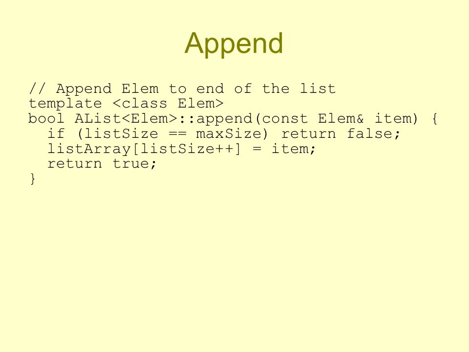 Append // Append Elem to end of the list template bool AList ::append(const Elem& item) { if (listSize == maxSize) return false; listArray[listSize++] = item; return true; }