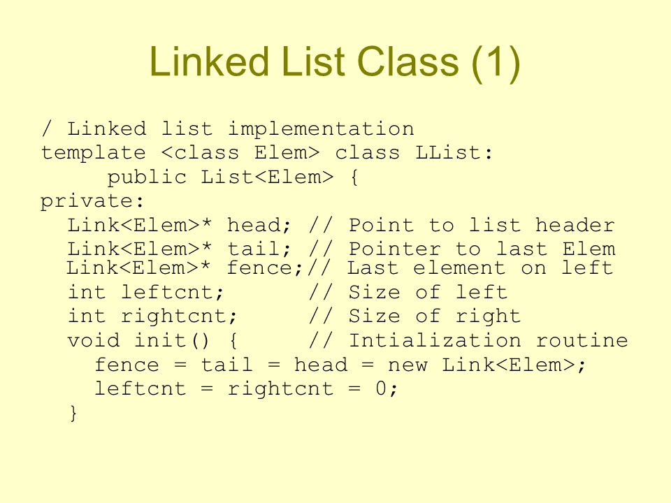 Linked List Class (1) / Linked list implementation template class LList: public List { private: Link * head; // Point to list header Link * tail; // Pointer to last Elem Link * fence;// Last element on left int leftcnt; // Size of left int rightcnt; // Size of right void init() { // Intialization routine fence = tail = head = new Link ; leftcnt = rightcnt = 0; }