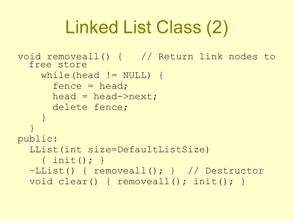 Linked List Class (2) void removeall() { // Return link nodes to free store while(head != NULL) { fence = head; head = head->next; delete fence; } public: LList(int size=DefaultListSize) { init(); } ~LList() { removeall(); } // Destructor void clear() { removeall(); init(); }