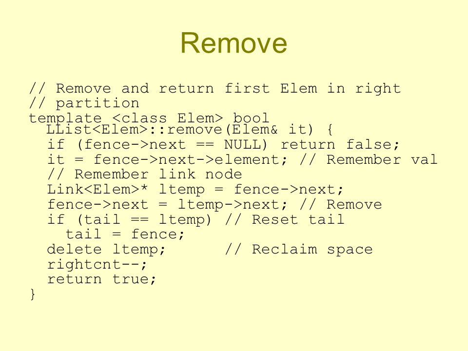 Remove // Remove and return first Elem in right // partition template bool LList ::remove(Elem& it) { if (fence->next == NULL) return false; it = fence->next->element; // Remember val // Remember link node Link * ltemp = fence->next; fence->next = ltemp->next; // Remove if (tail == ltemp) // Reset tail tail = fence; delete ltemp; // Reclaim space rightcnt--; return true; }