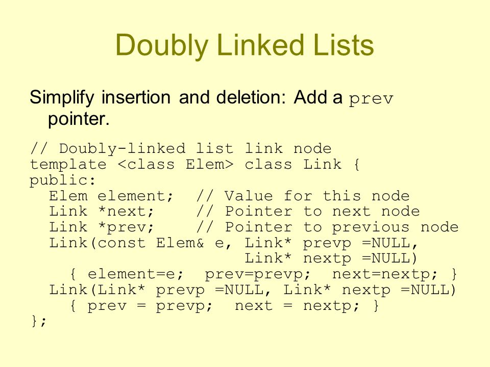 Doubly Linked Lists Simplify insertion and deletion: Add a prev pointer.