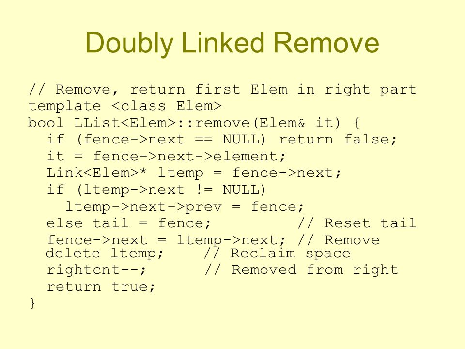 // Remove, return first Elem in right part template bool LList ::remove(Elem& it) { if (fence->next == NULL) return false; it = fence->next->element; Link * ltemp = fence->next; if (ltemp->next != NULL) ltemp->next->prev = fence; else tail = fence; // Reset tail fence->next = ltemp->next; // Remove delete ltemp; // Reclaim space rightcnt--; // Removed from right return true; }