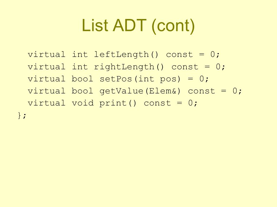 List ADT (cont) virtual int leftLength() const = 0; virtual int rightLength() const = 0; virtual bool setPos(int pos) = 0; virtual bool getValue(Elem&) const = 0; virtual void print() const = 0; };