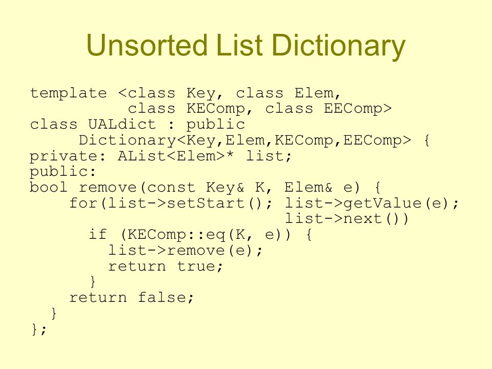 Unsorted List Dictionary template <class Key, class Elem, class KEComp, class EEComp> class UALdict : public Dictionary { private: AList * list; public: bool remove(const Key& K, Elem& e) { for(list->setStart(); list->getValue(e); list->next()) if (KEComp::eq(K, e)) { list->remove(e); return true; } return false; } };