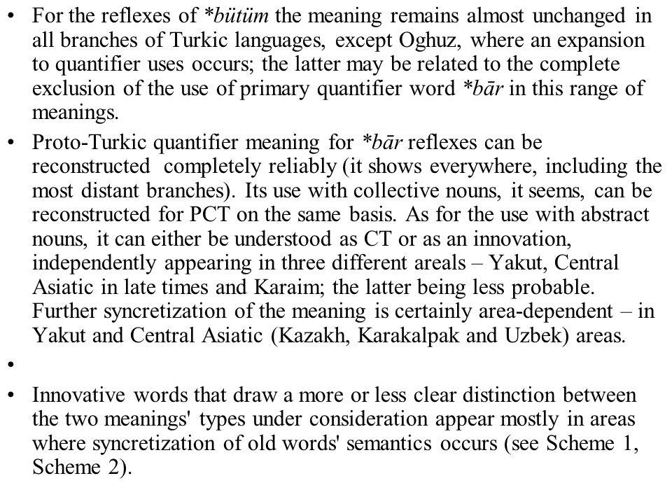 For the reflexes of *bütüm the meaning remains almost unchanged in all branches of Turkic languages, except Oghuz, where an expansion to quantifier uses occurs; the latter may be related to the complete exclusion of the use of primary quantifier word *bār in this range of meanings.