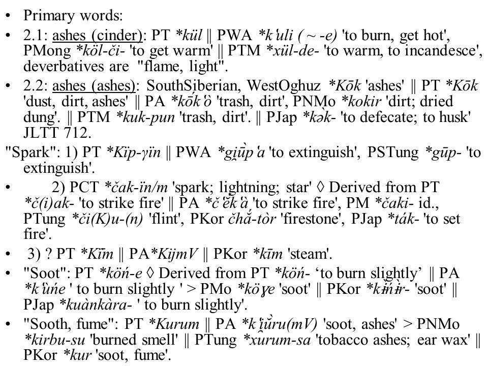 Primary words: 2.1: ashes (cinder): PT *kül || PWA *k ʽ uli ( ~ -e) 'to burn, get hot', PMong *köl-či- 'to get warm' || PТМ *xül-de- 'to warm, to inca