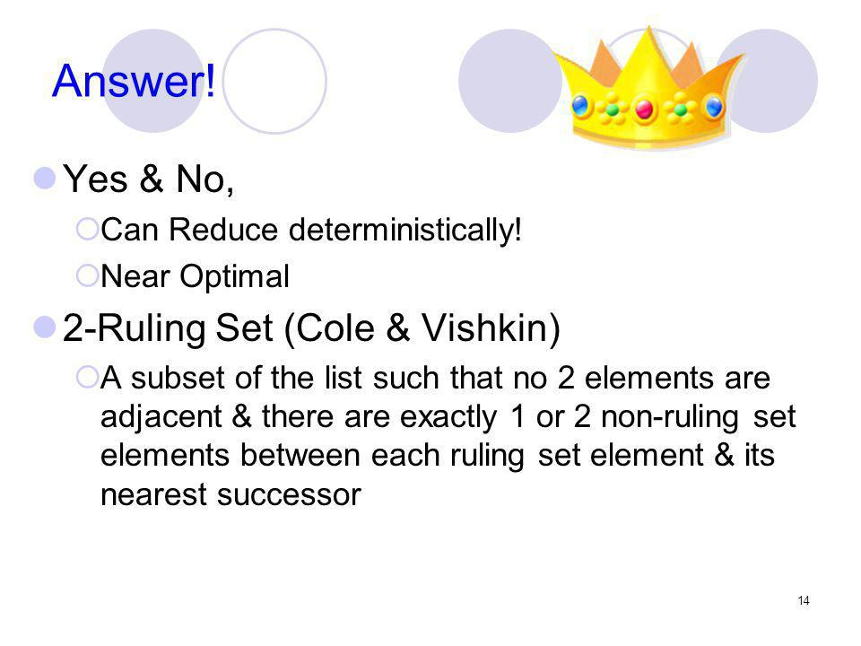 Answer! Yes & No, Can Reduce deterministically! Near Optimal 2-Ruling Set (Cole & Vishkin) A subset of the list such that no 2 elements are adjacent &