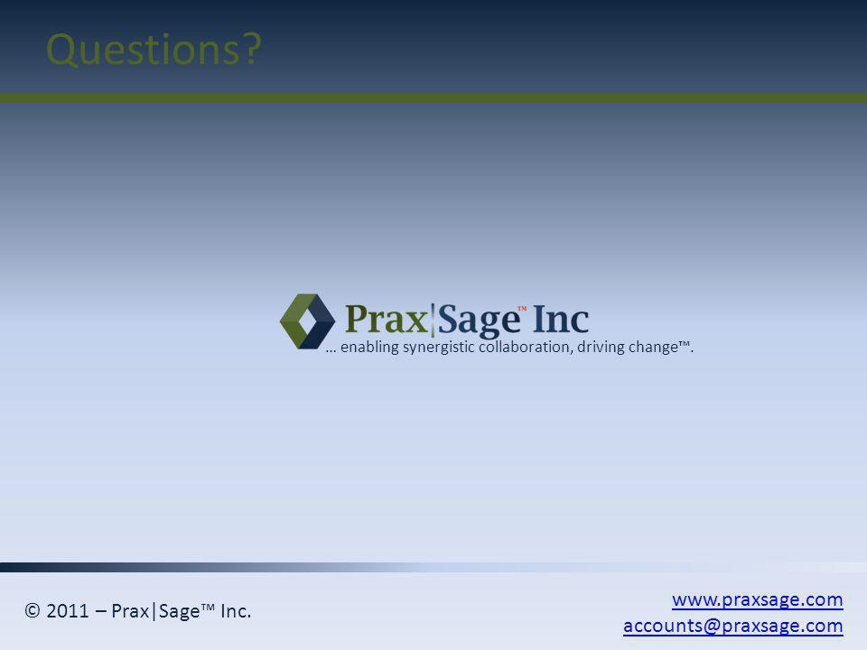 Questions? www.praxsage.com accounts@praxsage.com … enabling synergistic collaboration, driving change. © 2011 – Prax|Sage Inc.