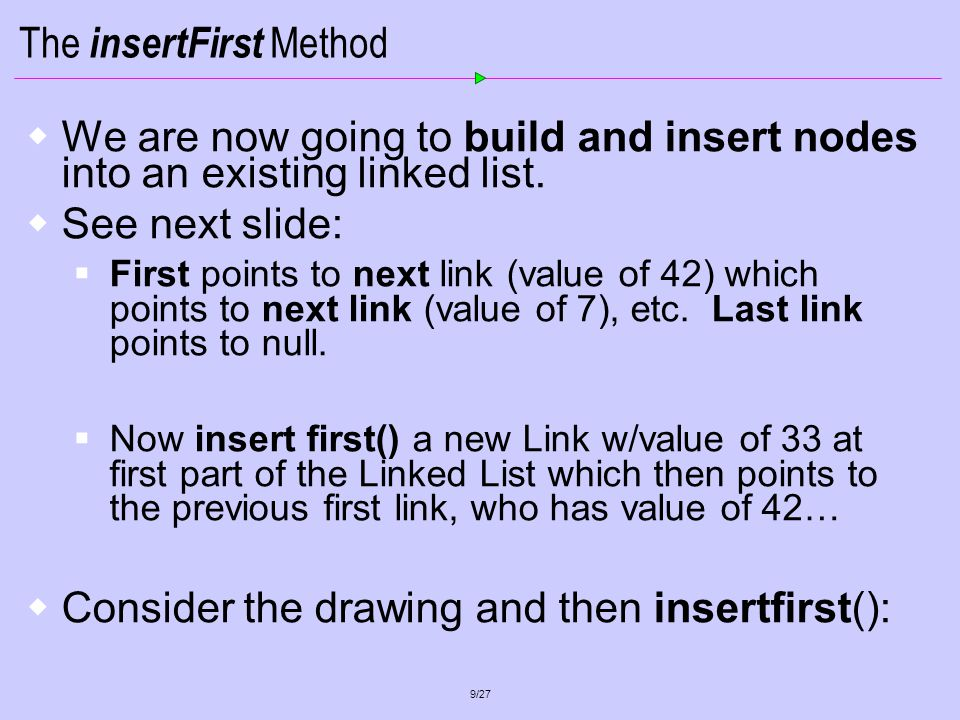 20/27 class LinkList2App { public static void main(String[] args) { LinkList theList = new LinkList(); // make list theList.insertFirst(22, 2.99); // insert 4 items theList.insertFirst(44, 4.99); theList.insertFirst(66, 6.99); theList.insertFirst(88, 8.99); theList.displayList(); // display list Link f = theList.find(44); // find item Requires an integer argument here in this context..