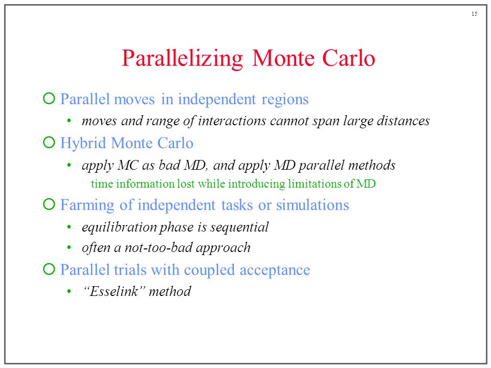 15 Parallelizing Monte Carlo Parallel moves in independent regions moves and range of interactions cannot span large distances Hybrid Monte Carlo apply MC as bad MD, and apply MD parallel methods time information lost while introducing limitations of MD Farming of independent tasks or simulations equilibration phase is sequential often a not-too-bad approach Parallel trials with coupled acceptance Esselink method