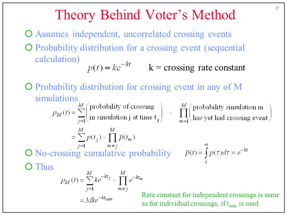 27 Theory Behind Voters Method Assumes independent, uncorrelated crossing events Probability distribution for a crossing event (sequential calculation) Probability distribution for crossing event in any of M simulations No-crossing cumulative probability Thus k = crossing rate constant Rate constant for independent crossings is same as for individual crossings, if t sum is used