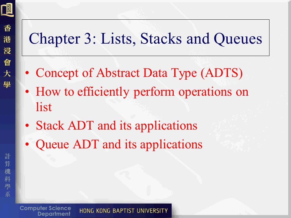 Chapter 3: Lists, Stacks and Queues Concept of Abstract Data Type (ADTS) How to efficiently perform operations on list Stack ADT and its applications Queue ADT and its applications