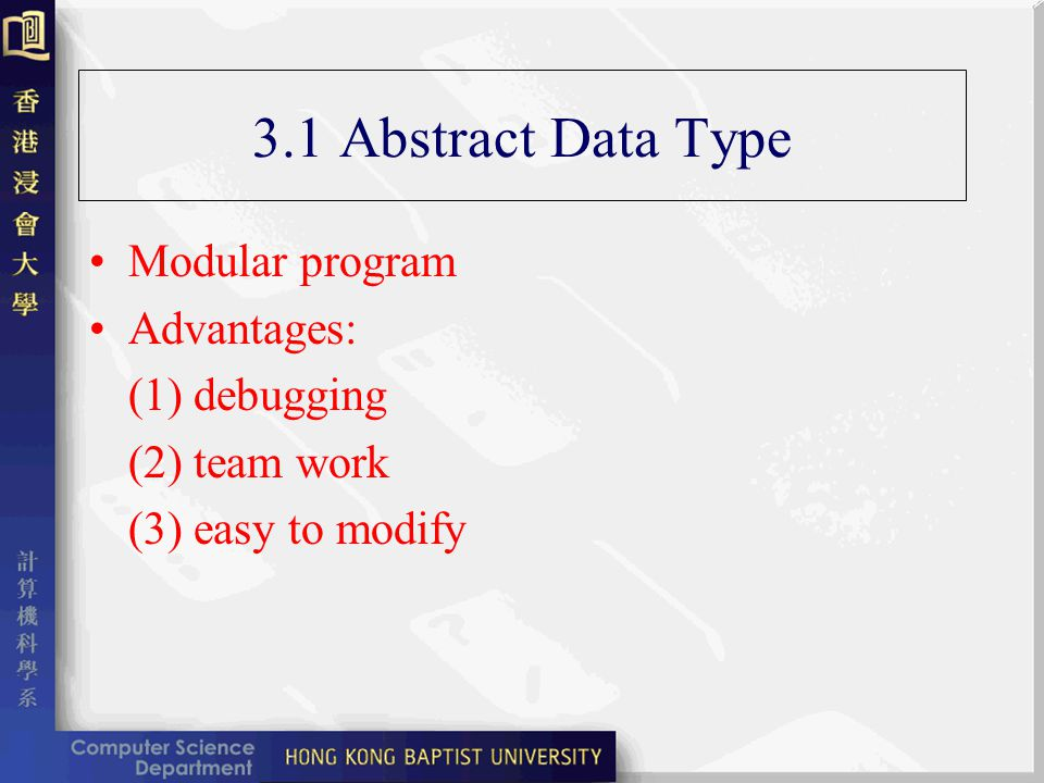 3.1 Abstract Data Type Abstract data type a set of operations mathematical abstractions just as integer, boolean Basic idea write once, use many Any changes are transparent to the other modules