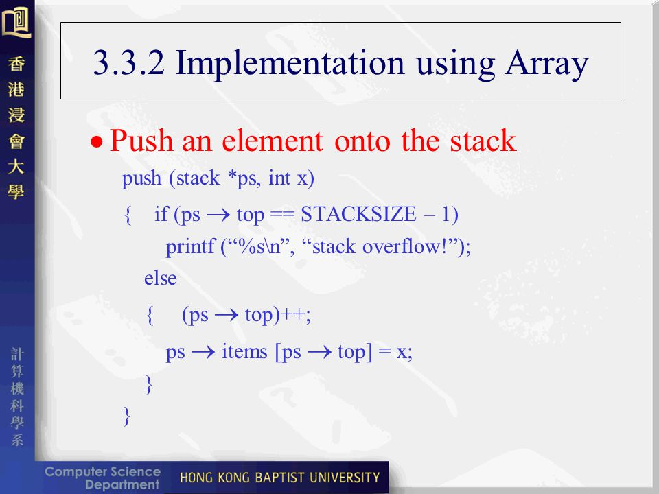 3.3.2 Implementation using Array Push an element onto the stack push (stack *ps, int x) { if (ps top == STACKSIZE – 1) printf (%s\n, stack overflow!); else { (ps top)++; ps items [ps top] = x; } }