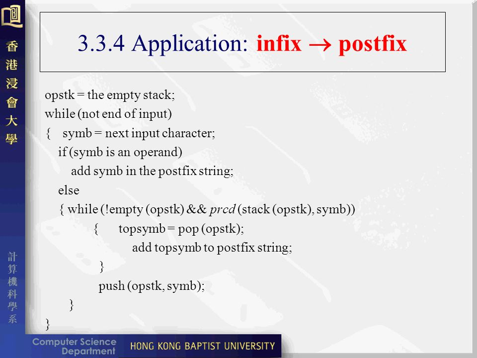 3.3.4 Application: infix postfix opstk = the empty stack; while (not end of input) {symb = next input character; if (symb is an operand) add symb in the postfix string; else { while (!empty (opstk) && prcd (stack (opstk), symb)) { topsymb = pop (opstk); add topsymb to postfix string; } push (opstk, symb); }