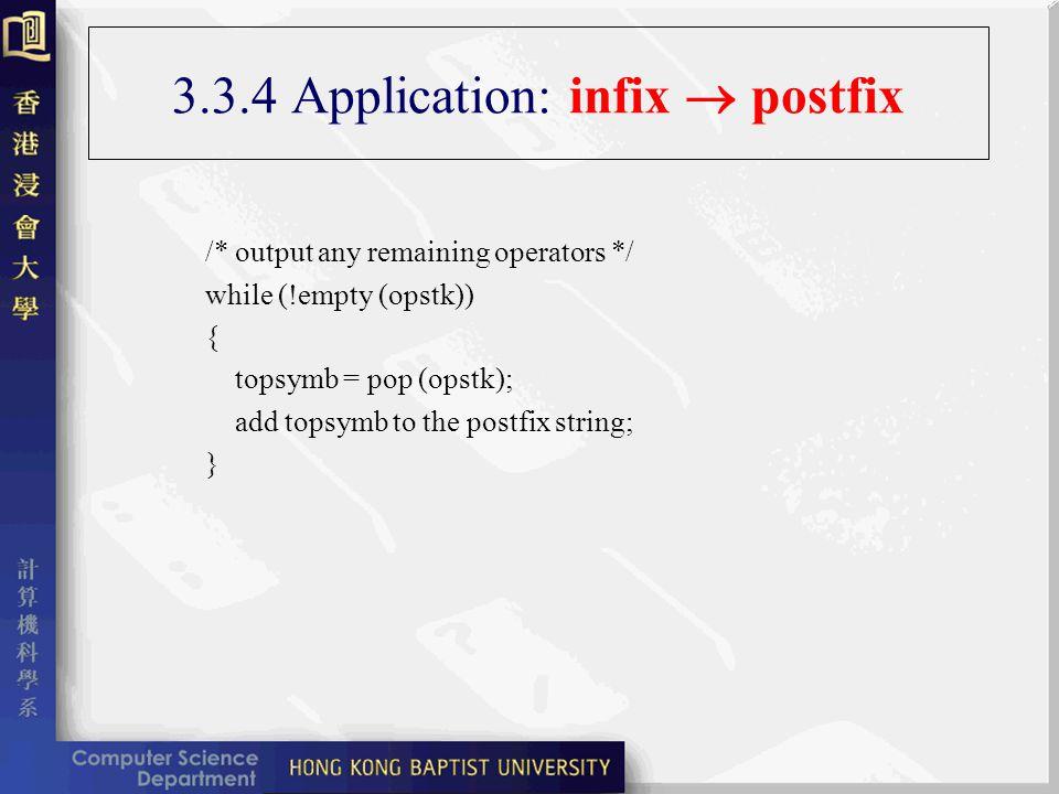 3.3.4 Application: infix postfix /* output any remaining operators */ while (!empty (opstk)) { topsymb = pop (opstk); add topsymb to the postfix string; }