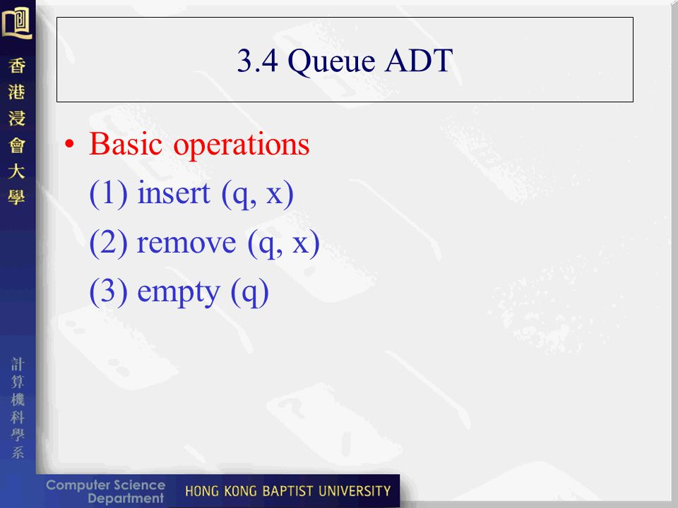 3.4 Queue ADT Basic operations (1) insert (q, x) (2) remove (q, x) (3) empty (q)