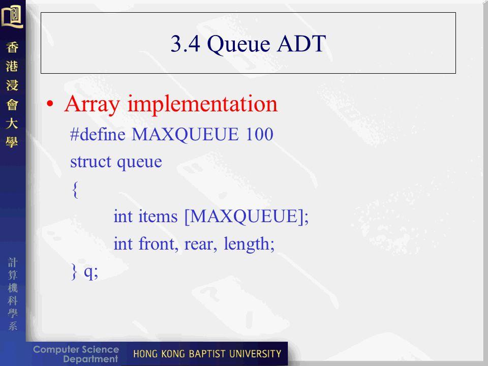 3.4 Queue ADT Array implementation #define MAXQUEUE 100 struct queue { int items [MAXQUEUE]; int front, rear, length; } q;