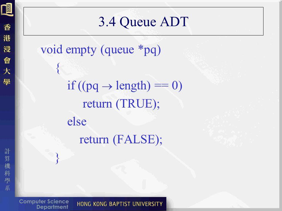 3.4 Queue ADT void empty (queue *pq) { if ((pq length) == 0) return (TRUE); else return (FALSE); }