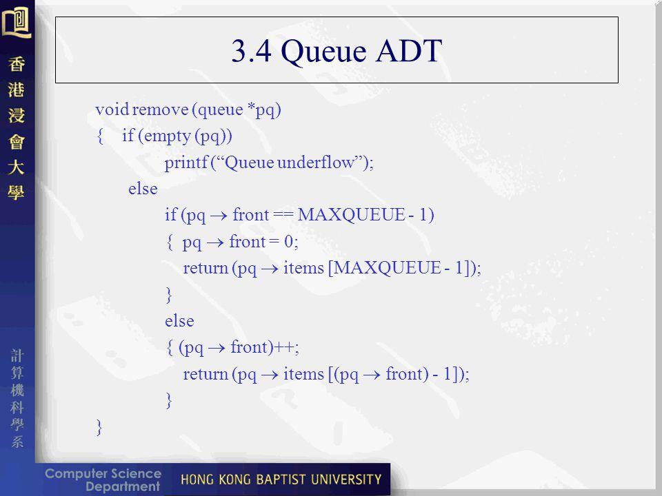 3.4 Queue ADT void remove (queue *pq) { if (empty (pq)) printf (Queue underflow); else if (pq front == MAXQUEUE - 1) { pq front = 0; return (pq items [MAXQUEUE - 1]); } else { (pq front)++; return (pq items [(pq front) - 1]); } }