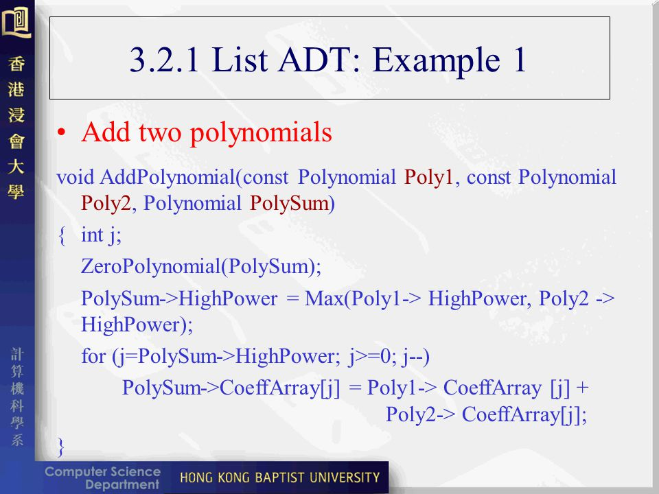 3.2.1 List ADT: Example 1 Multiply two polynomials void MultPolynomial(const Polynomial Poly1, const Polynomial Poly2, Polynomial PolyProd) {int j,k; ZeroPolynomial(PolyProd); PolySum->HighPower = Poly1-> HighPower+ Poly2 -> HighPower; for (j=0; j=Poly1->HighPower; j++) for (k=0; k=Poly2->HighPower; k++) PolyProd->CoeffArray[j+k] += Poly1-> CoeffArray [j]* Poly2-> CoeffArray[k]; }