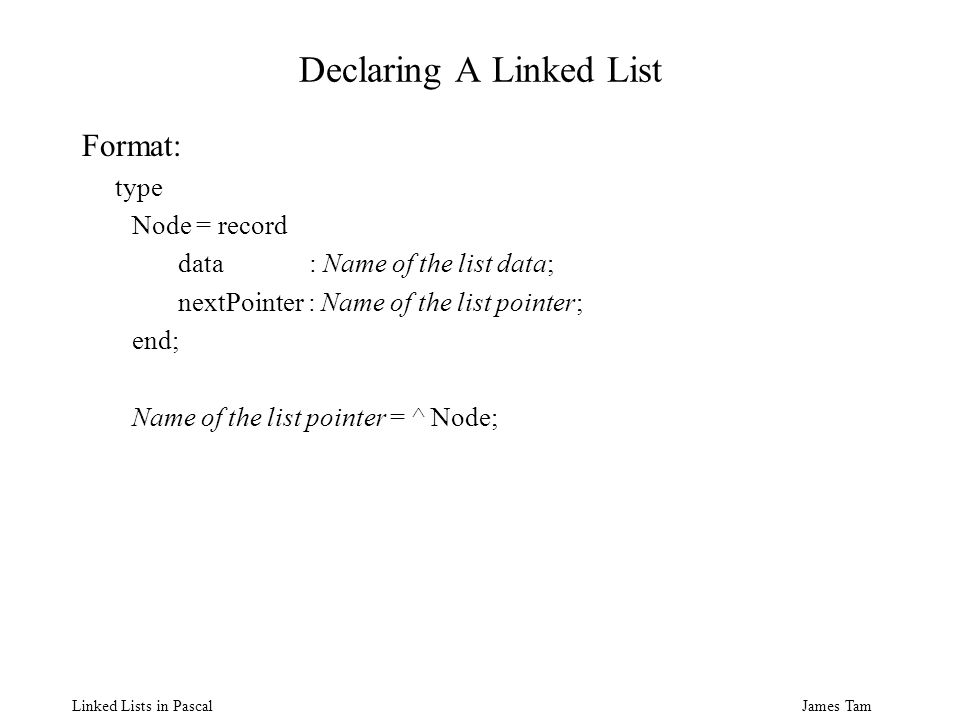 James Tam Linked Lists in Pascal Declaring A Linked List Format: type Node = record data : Name of the list data; nextPointer : Name of the list pointer; end; Name of the list pointer = ^ Node;